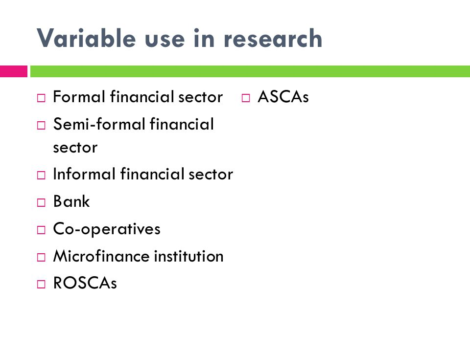 Variable use in research Formal financial sector Semi-formal financial sector Informal financial sector Bank Co-operatives Microfinance institution ROSCAs ASCAs