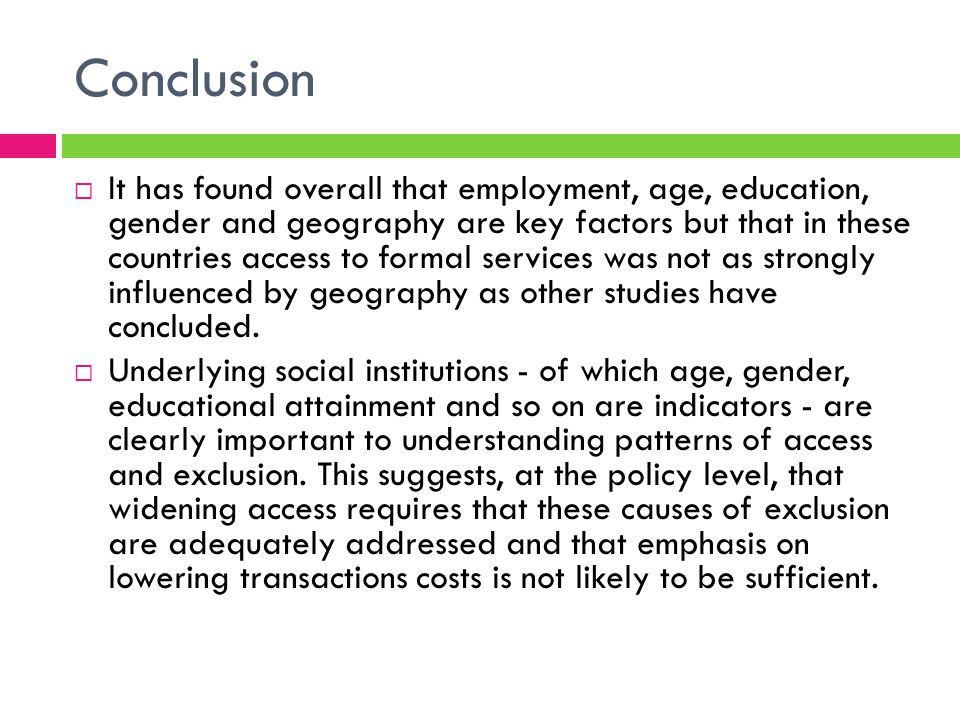 Conclusion It has found overall that employment, age, education, gender and geography are key factors but that in these countries access to formal services was not as strongly influenced by geography as other studies have concluded.