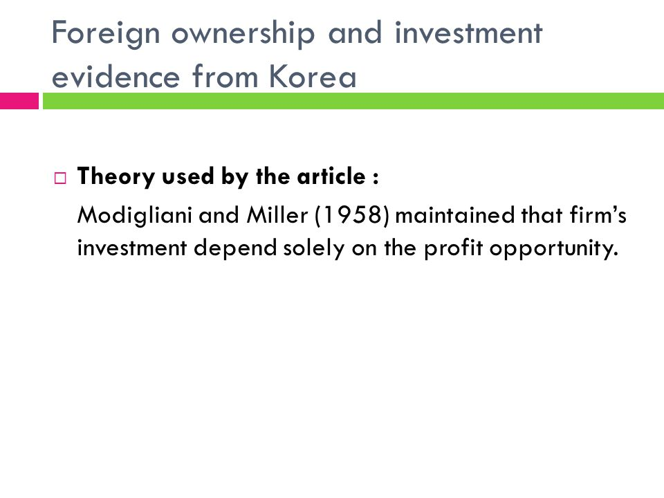 Foreign ownership and investment evidence from Korea Theory used by the article : Modigliani and Miller (1958) maintained that firms investment depend solely on the profit opportunity.