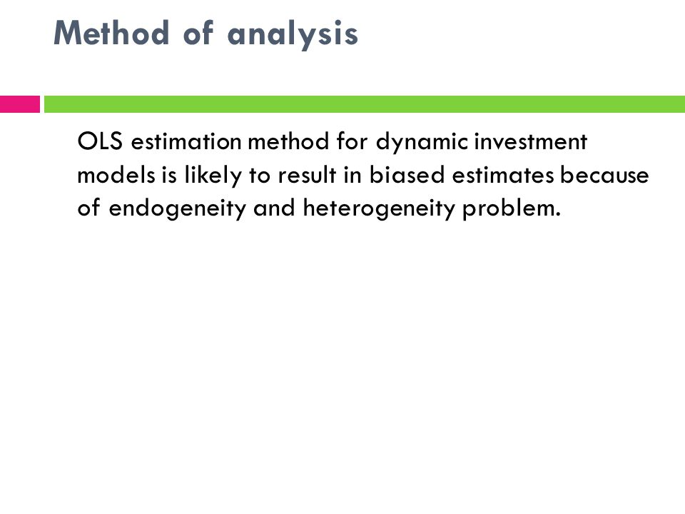 Method of analysis OLS estimation method for dynamic investment models is likely to result in biased estimates because of endogeneity and heterogeneity problem.
