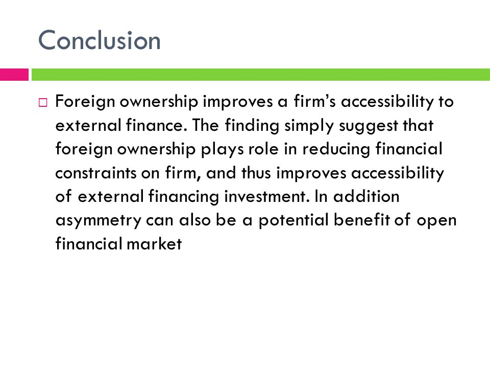 Conclusion Foreign ownership improves a firms accessibility to external finance.
