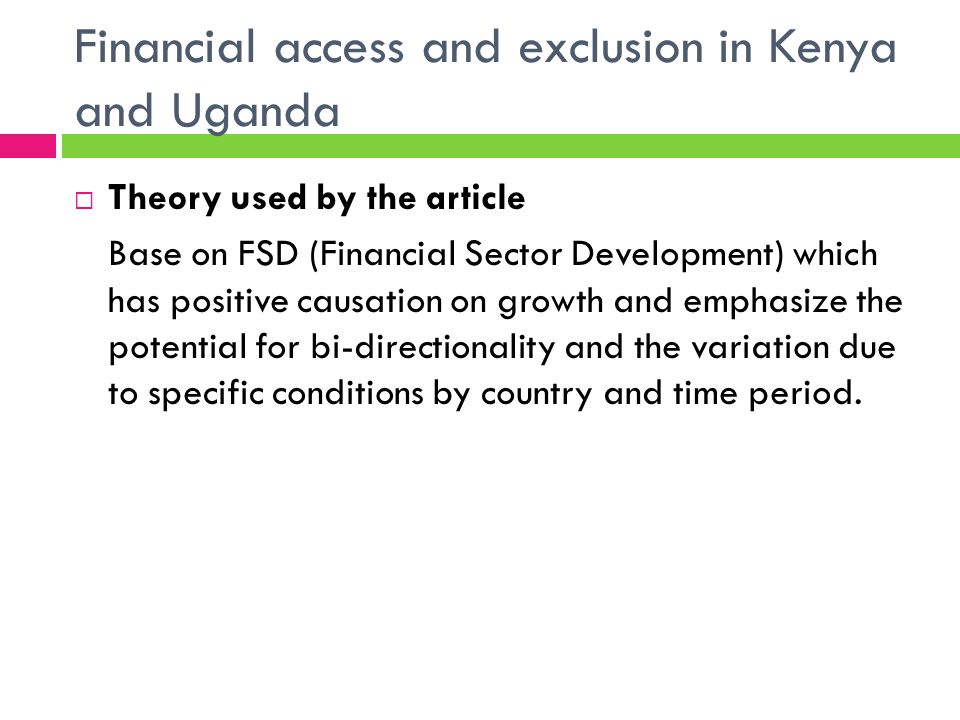 Financial access and exclusion in Kenya and Uganda Theory used by the article Base on FSD (Financial Sector Development) which has positive causation on growth and emphasize the potential for bi-directionality and the variation due to specific conditions by country and time period.