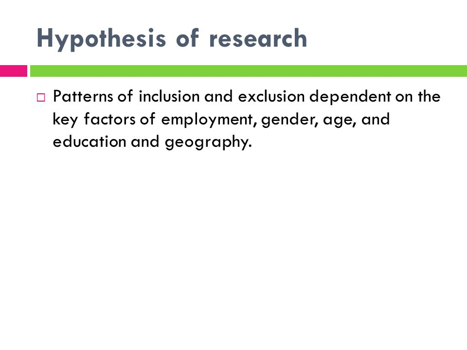 Hypothesis of research Patterns of inclusion and exclusion dependent on the key factors of employment, gender, age, and education and geography.