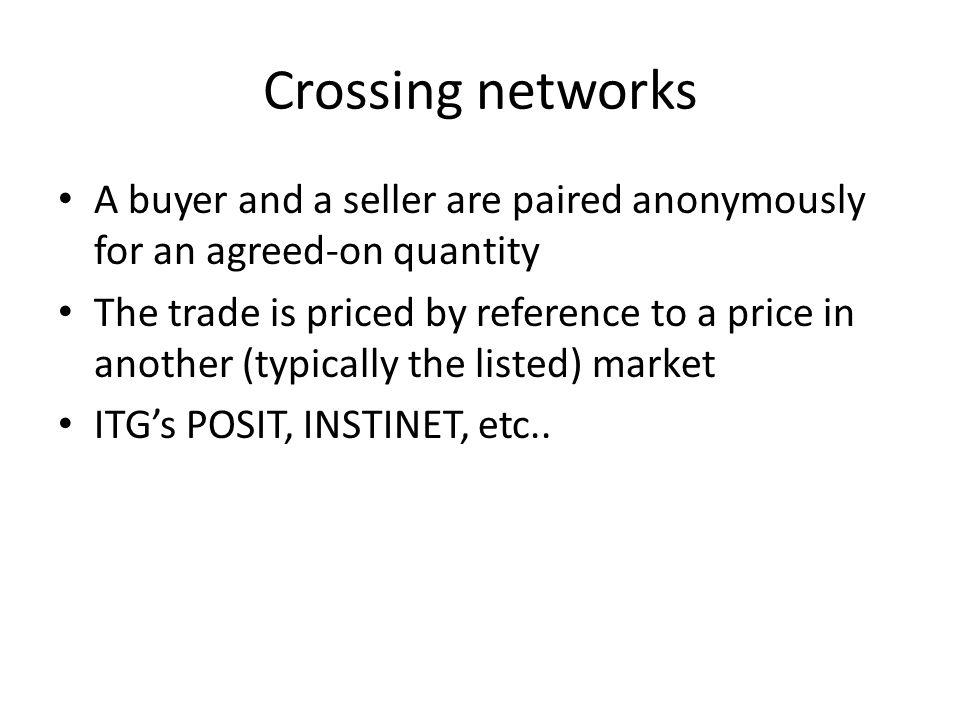 Crossing networks A buyer and a seller are paired anonymously for an agreed-on quantity The trade is priced by reference to a price in another (typica