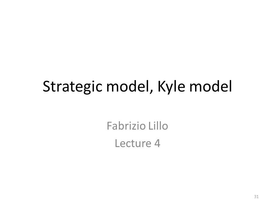 31 Strategic model, Kyle model Fabrizio Lillo Lecture 4