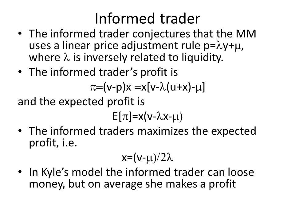 Informed trader The informed trader conjectures that the MM uses a linear price adjustment rule p= y+, where is inversely related to liquidity. The in