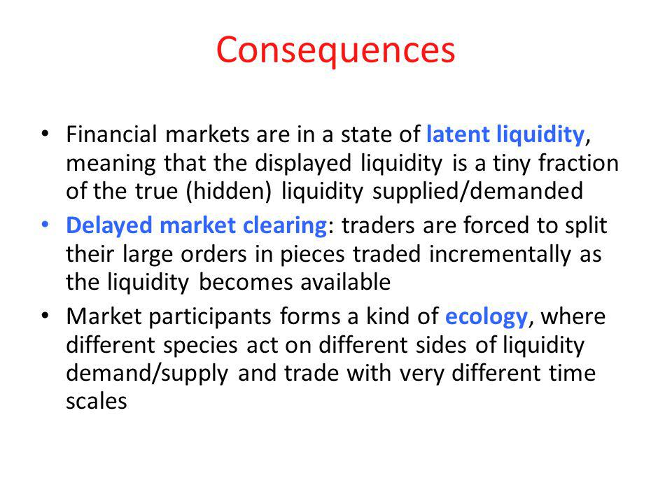 Consequences Financial markets are in a state of latent liquidity, meaning that the displayed liquidity is a tiny fraction of the true (hidden) liquid