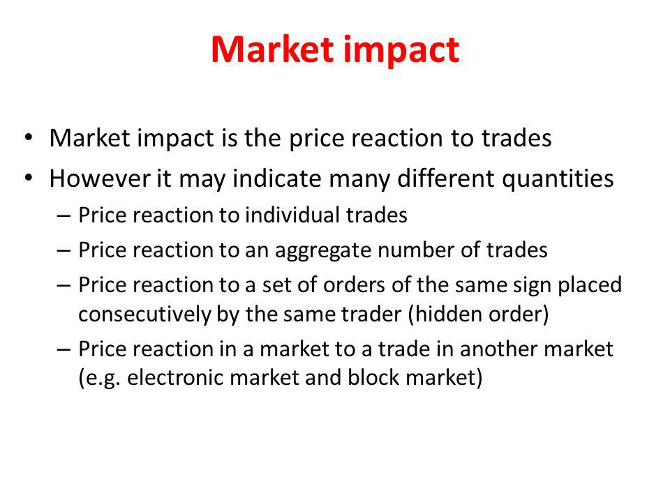 Market impact Market impact is the price reaction to trades However it may indicate many different quantities – Price reaction to individual trades –