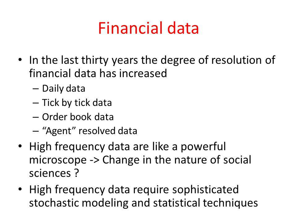 Financial data In the last thirty years the degree of resolution of financial data has increased – Daily data – Tick by tick data – Order book data –