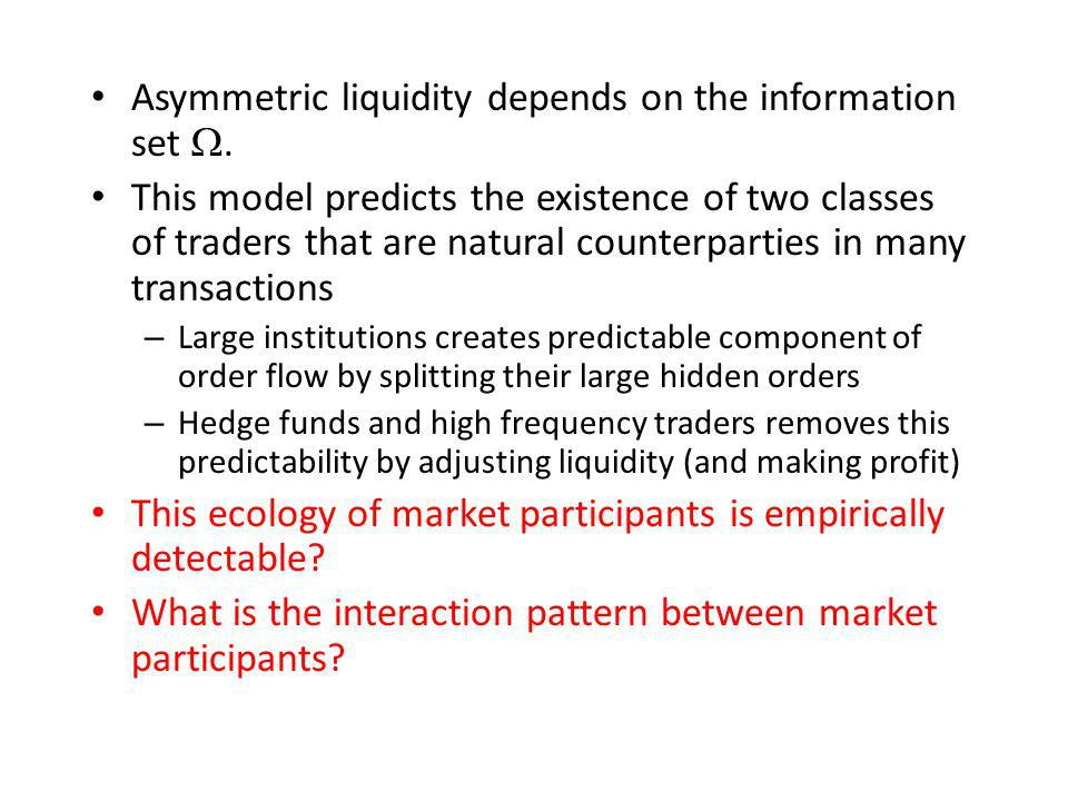 Asymmetric liquidity depends on the information set. This model predicts the existence of two classes of traders that are natural counterparties in ma