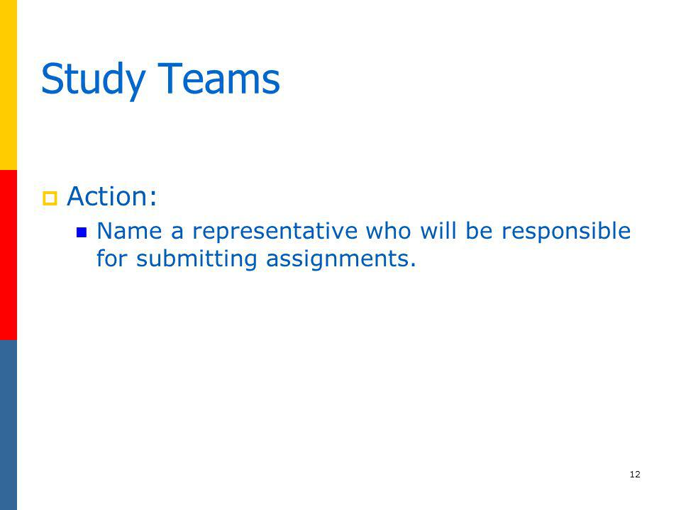 12 Study Teams Action: Name a representative who will be responsible for submitting assignments.