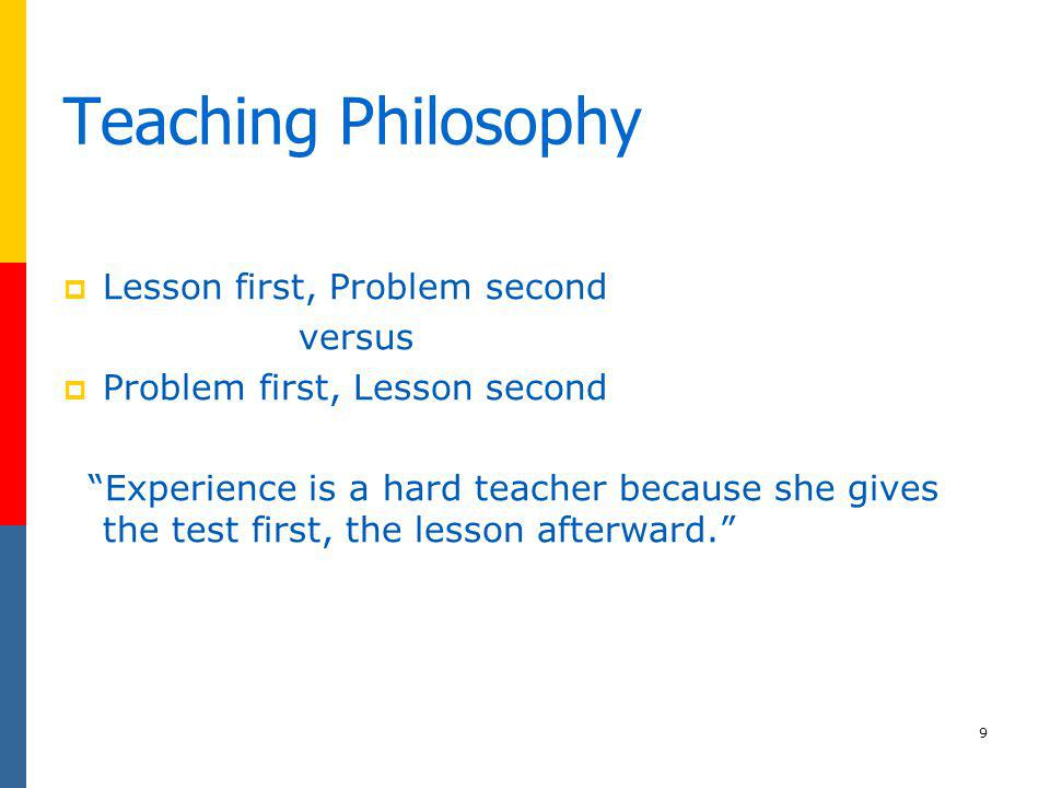 9 Teaching Philosophy Lesson first, Problem second versus Problem first, Lesson second Experience is a hard teacher because she gives the test first,
