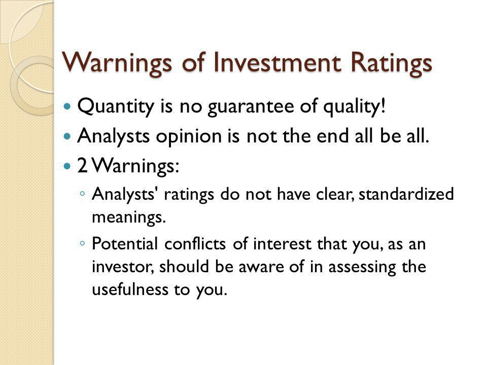 Warnings of Investment Ratings Quantity is no guarantee of quality! Analysts opinion is not the end all be all. 2 Warnings: Analysts' ratings do not h
