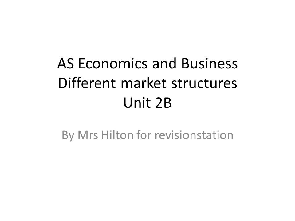 AS Economics and Business Different market structures Unit 2B By Mrs Hilton for revisionstation