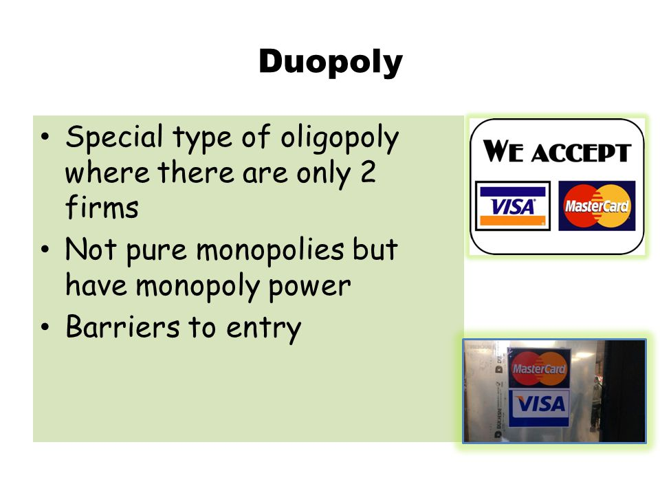 Duopoly Special type of oligopoly where there are only 2 firms Not pure monopolies but have monopoly power Barriers to entry