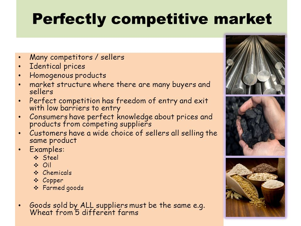 Perfectly competitive market Many competitors / sellers Identical prices Homogenous products market structure where there are many buyers and sellers Perfect competition has freedom of entry and exit with low barriers to entry Consumers have perfect knowledge about prices and products from competing suppliers Customers have a wide choice of sellers all selling the same product Examples: Steel Oil Chemicals Copper Farmed goods Goods sold by ALL suppliers must be the same e.g.