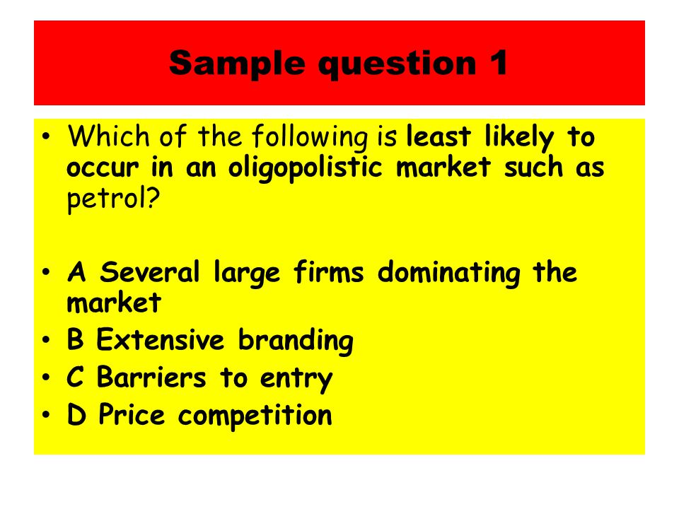 Sample question 1 Which of the following is least likely to occur in an oligopolistic market such as petrol.