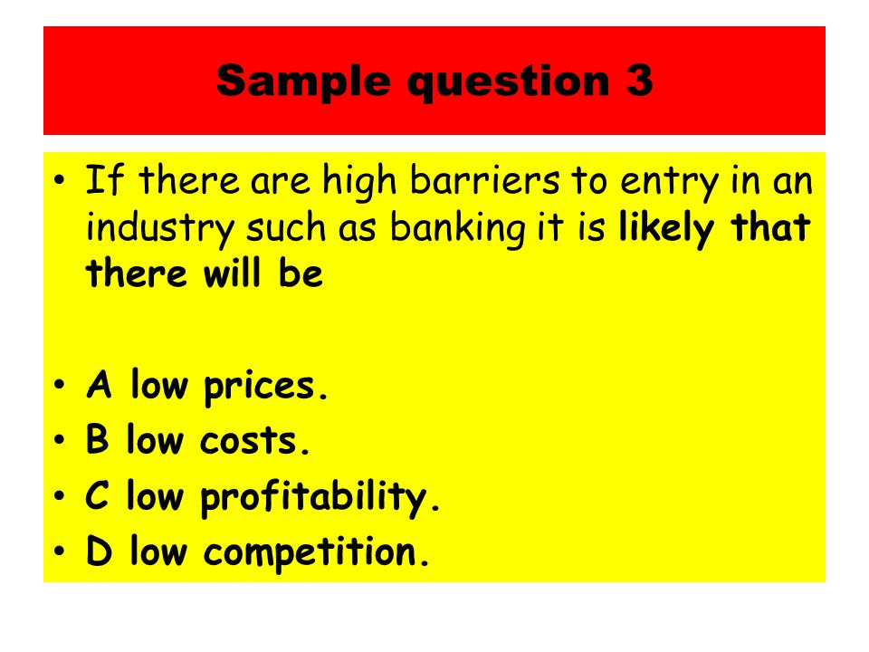 Sample question 3 If there are high barriers to entry in an industry such as banking it is likely that there will be A low prices.