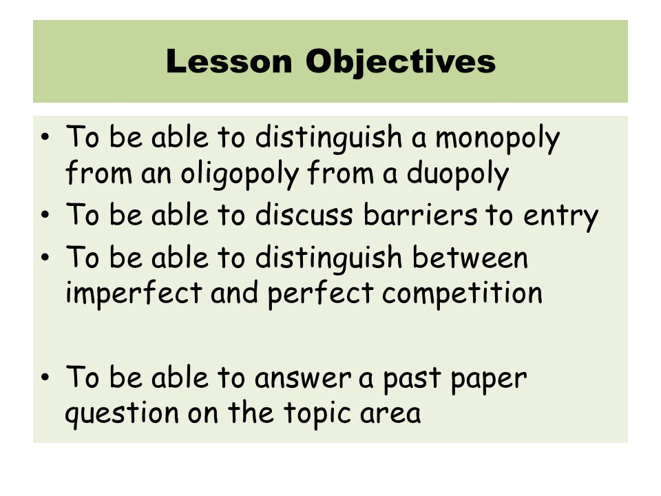 Lesson Objectives To be able to distinguish a monopoly from an oligopoly from a duopoly To be able to discuss barriers to entry To be able to distinguish between imperfect and perfect competition To be able to answer a past paper question on the topic area