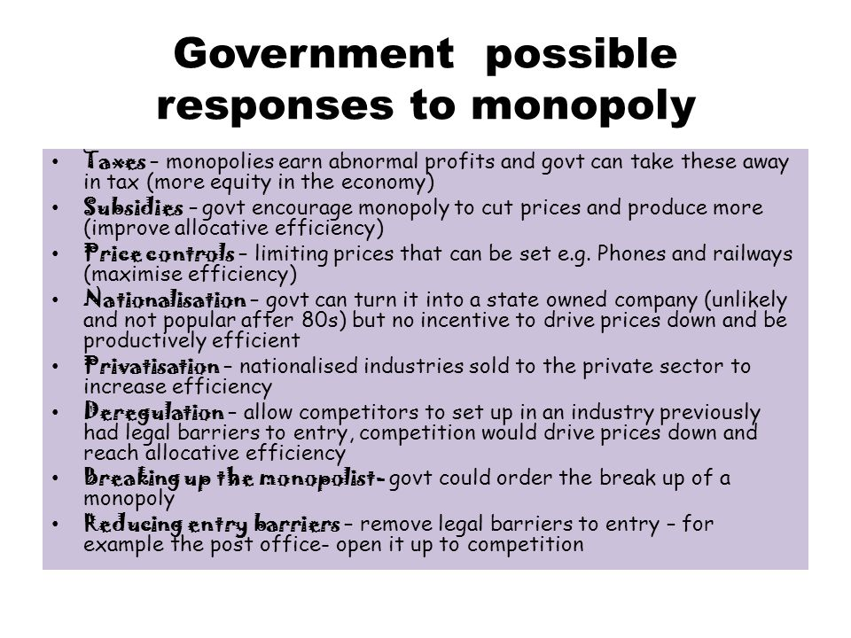 Government possible responses to monopoly Taxes – monopolies earn abnormal profits and govt can take these away in tax (more equity in the economy) Subsidies – govt encourage monopoly to cut prices and produce more (improve allocative efficiency) Price controls – limiting prices that can be set e.g.