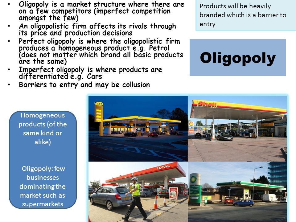 Oligopoly Oligopoly is a market structure where there are on a few competitors (imperfect competition amongst the few) An oligopolistic firm affects its rivals through its price and production decisions Perfect oligopoly is where the oligopolistic firm produces a homogeneous product e.g.