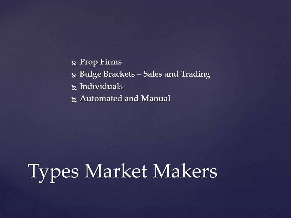 Prop Firms Prop Firms Bulge Brackets – Sales and Trading Bulge Brackets – Sales and Trading Individuals Individuals Automated and Manual Automated and Manual Types Market Makers