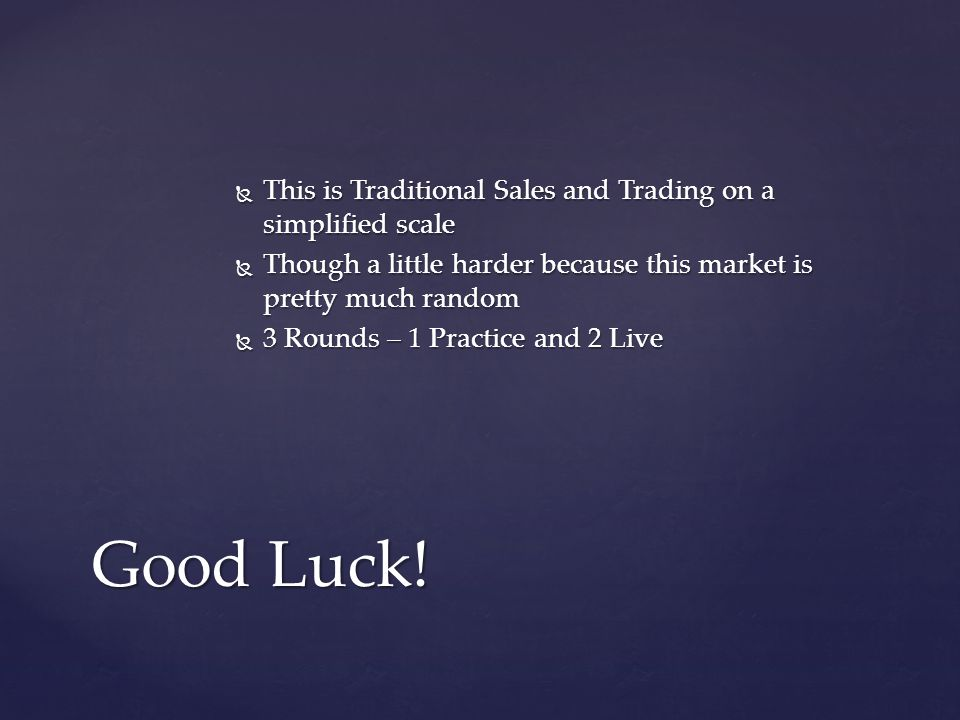 This is Traditional Sales and Trading on a simplified scale This is Traditional Sales and Trading on a simplified scale Though a little harder because this market is pretty much random Though a little harder because this market is pretty much random 3 Rounds – 1 Practice and 2 Live 3 Rounds – 1 Practice and 2 Live Good Luck!