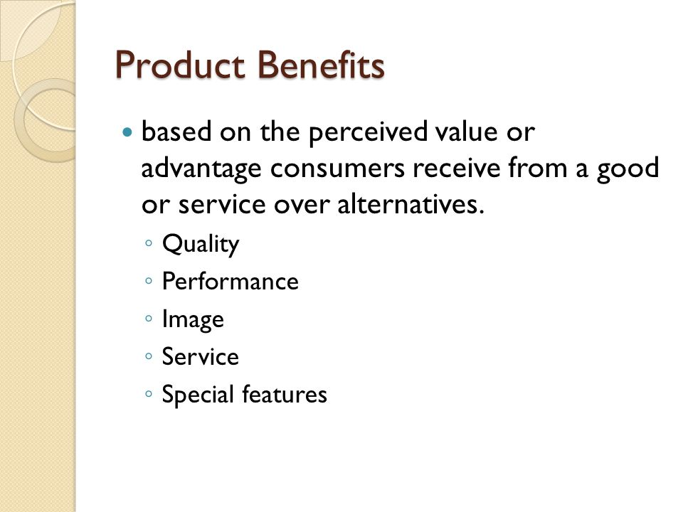 Product Benefits based on the perceived value or advantage consumers receive from a good or service over alternatives. Quality Performance Image Servi