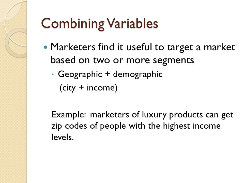 Combining Variables Marketers find it useful to target a market based on two or more segments Geographic + demographic (city + income) Example: market