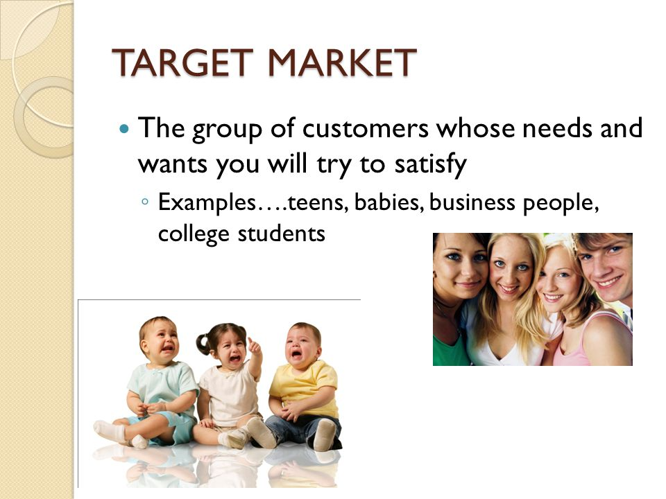 Target Market should have: Clearly defined wants and needs that your company can meet Money to buy your product Willingness and authority to buy your product Enough customers n the market to be profitable