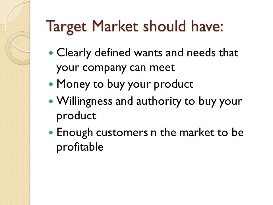 Target Market should have: Clearly defined wants and needs that your company can meet Money to buy your product Willingness and authority to buy your