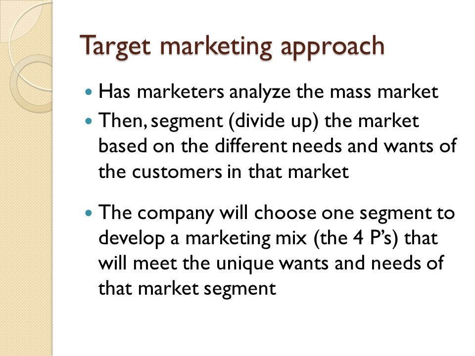 Target marketing approach Has marketers analyze the mass market Then, segment (divide up) the market based on the different needs and wants of the cus