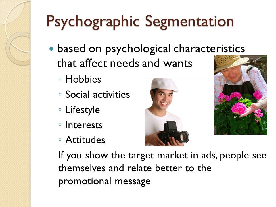 Psychographic Segmentation based on psychological characteristics that affect needs and wants Hobbies Social activities Lifestyle Interests Attitudes