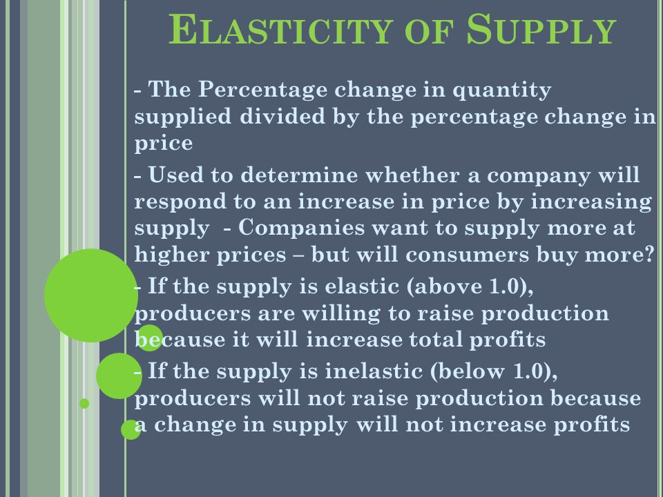 E LASTICITY OF S UPPLY - The Percentage change in quantity supplied divided by the percentage change in price - Used to determine whether a company will respond to an increase in price by increasing supply - Companies want to supply more at higher prices – but will consumers buy more.