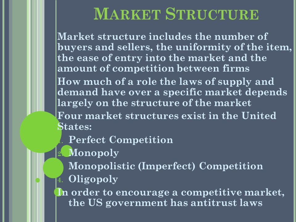 M ARKET S TRUCTURE Market structure includes the number of buyers and sellers, the uniformity of the item, the ease of entry into the market and the amount of competition between firms How much of a role the laws of supply and demand have over a specific market depends largely on the structure of the market Four market structures exist in the United States: 1.