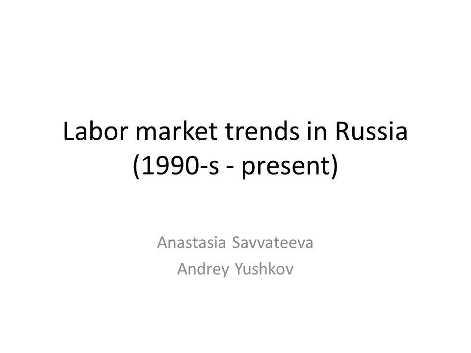 Labor market trends in Russia (1990-s - present) Anastasia Savvateeva Andrey Yushkov