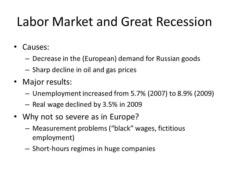 Labor Market and Great Recession Causes: – Decrease in the (European) demand for Russian goods – Sharp decline in oil and gas prices Major results: – Unemployment increased from 5.7% (2007) to 8.9% (2009) – Real wage declined by 3.5% in 2009 Why not so severe as in Europe.