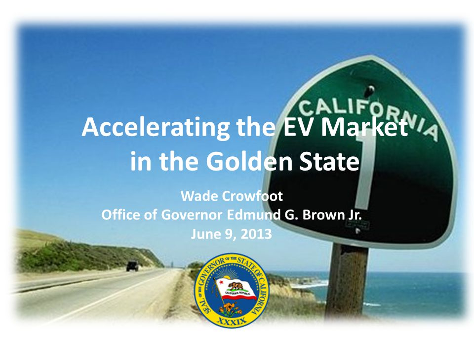 Accelerating the EV Market in the Golden State Wade Crowfoot Office of Governor Edmund G.
