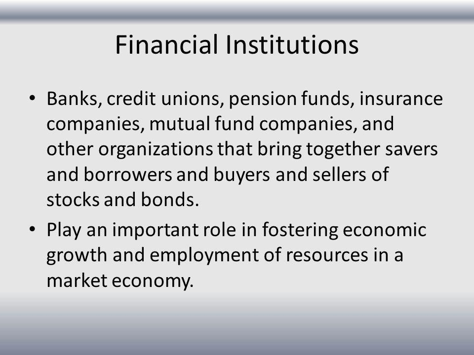 Financial Institutions Banks, credit unions, pension funds, insurance companies, mutual fund companies, and other organizations that bring together sa