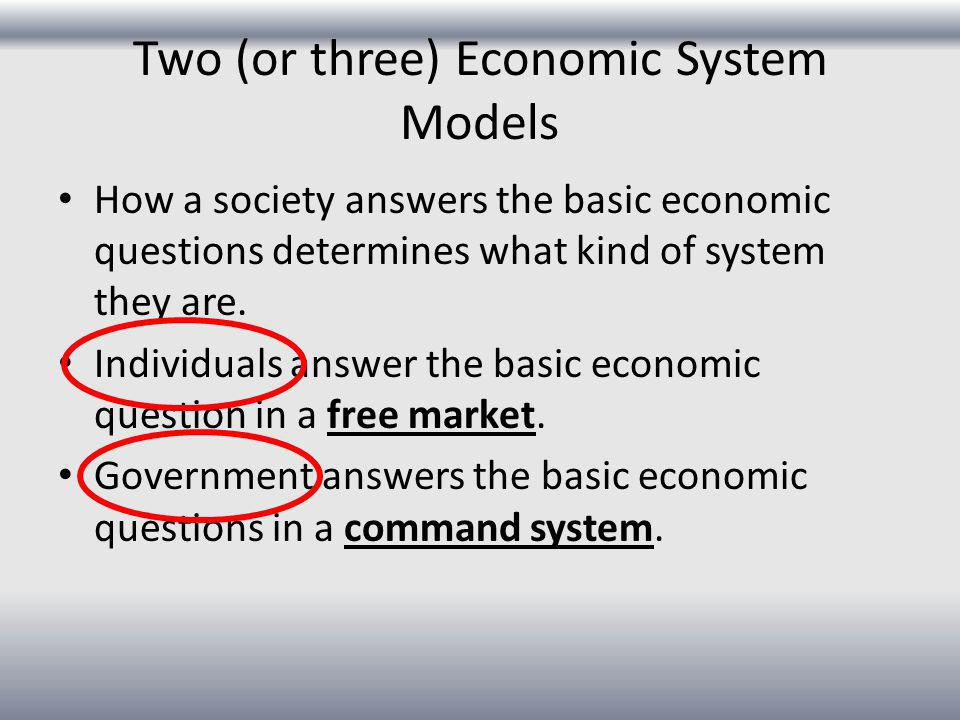 Two (or three) Economic System Models How a society answers the basic economic questions determines what kind of system they are. Individuals answer t