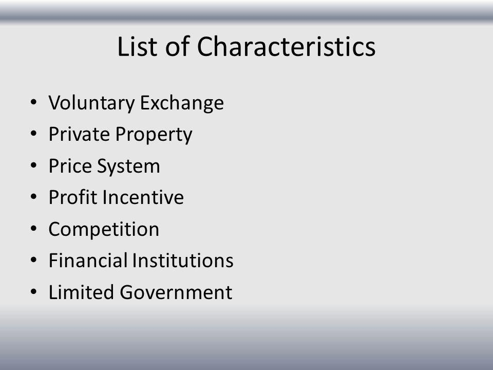 List of Characteristics Voluntary Exchange Private Property Price System Profit Incentive Competition Financial Institutions Limited Government