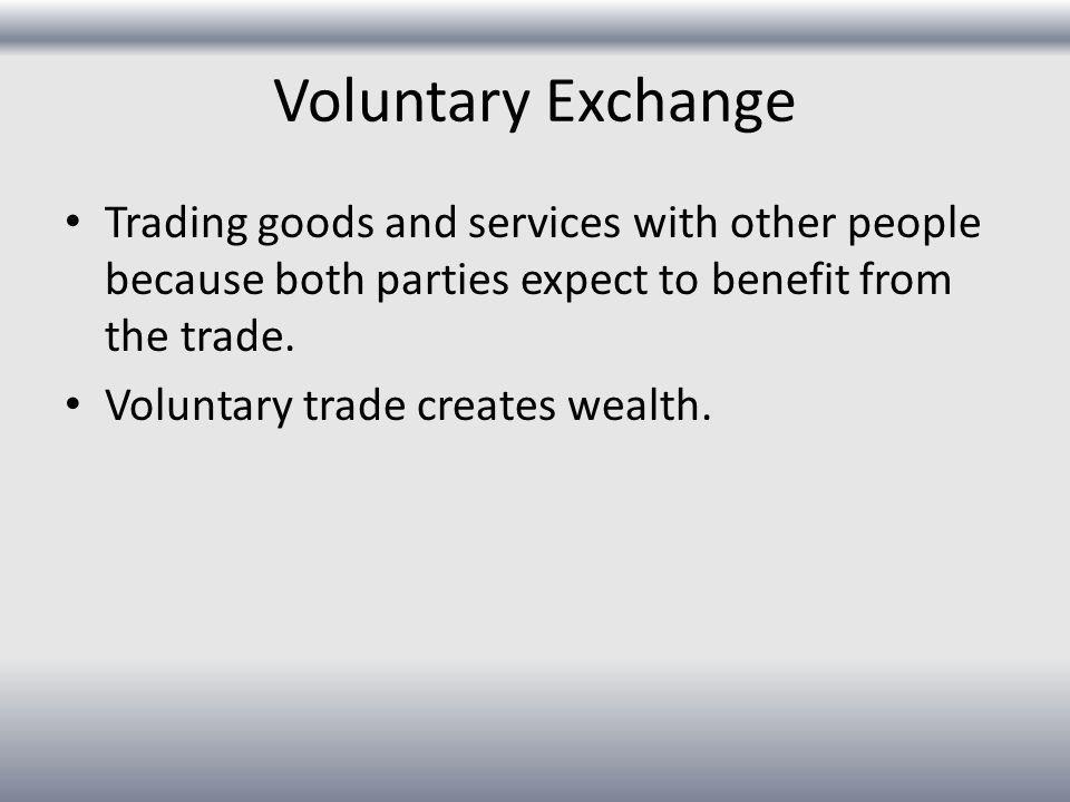 Voluntary Exchange Trading goods and services with other people because both parties expect to benefit from the trade. Voluntary trade creates wealth.