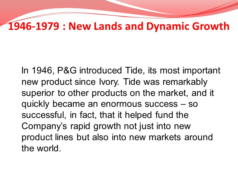 1946-1979 : New Lands and Dynamic Growth In 1946, P&G introduced Tide, its most important new product since Ivory. Tide was remarkably superior to oth