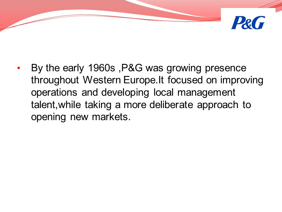 By the early 1960s,P&G was growing presence throughout Western Europe.It focused on improving operations and developing local management talent,while
