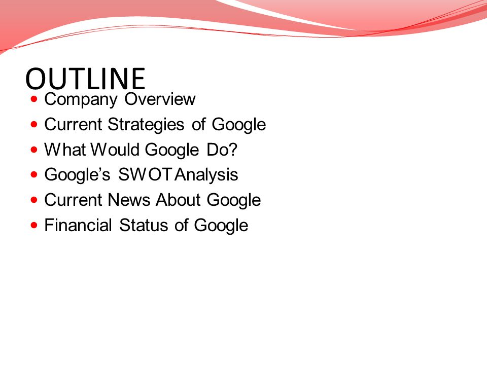 OUTLINE Company Overview Current Strategies of Google What Would Google Do? Googles SWOT Analysis Current News About Google Financial Status of Google