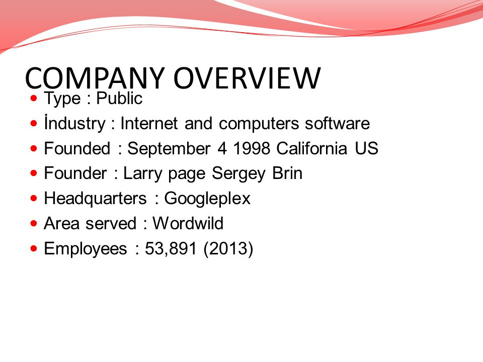 COMPANY OVERVIEW Type : Public İndustry : Internet and computers software Founded : September 4 1998 California US Founder : Larry page Sergey Brin He