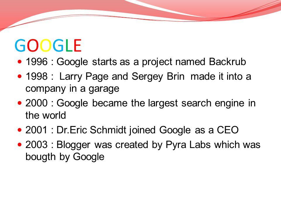 GOOGLE TIMELINE 1996 : Google starts as a project named Backrub 1998 : Larry Page and Sergey Brin made it into a company in a garage 2000 : Google bec