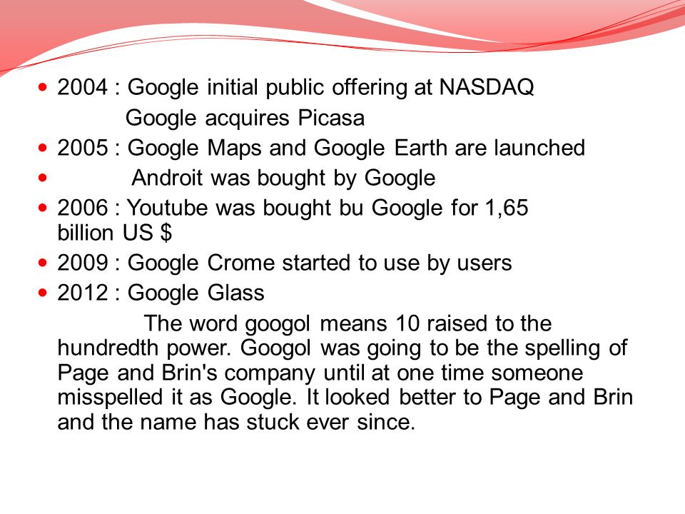 2004 : Google initial public offering at NASDAQ Google acquires Picasa 2005 : Google Maps and Google Earth are launched Androit was bought by Google 2