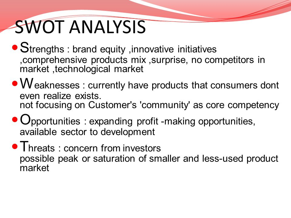 SWOT ANALYSIS S trengths : brand equity,innovative initiatives,comprehensive products mix,surprise, no competitors in market,technological market W ea