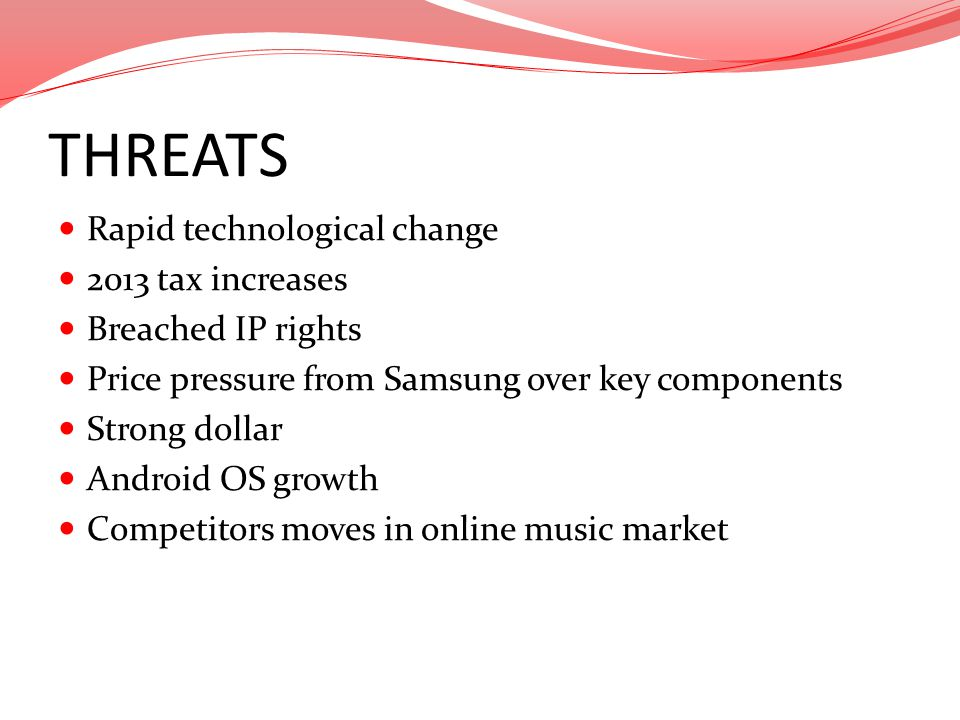 THREATS Rapid technological change 2013 tax increases Breached IP rights Price pressure from Samsung over key components Strong dollar Android OS grow